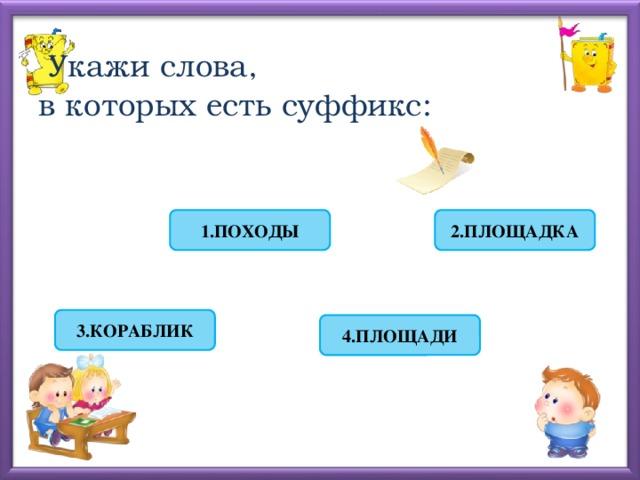 Укажи слова,  в которых есть суффикс: 2.ПЛОЩАДКА 1.ПОХОДЫ 3.КОРАБЛИК 4.ПЛОЩАДИ