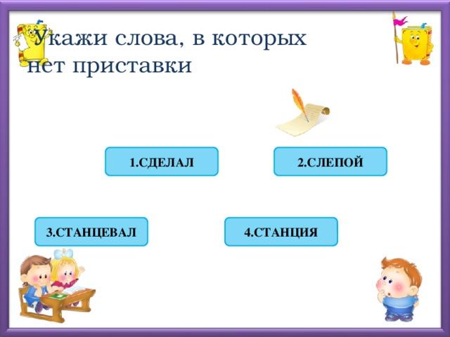 Укажи слова, в которых  нет приставки 2.СЛЕПОЙ 1.СДЕЛАЛ 4.СТАНЦИЯ 3.СТАНЦЕВАЛ