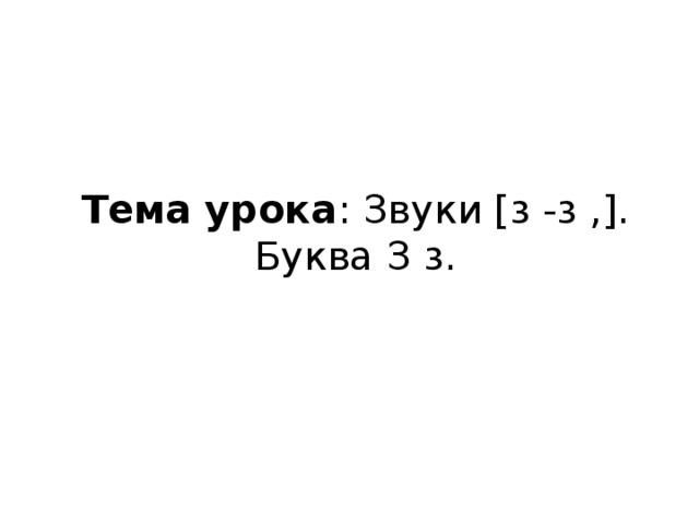 Тема урока : Звуки [з -з ,]. Буква З з.