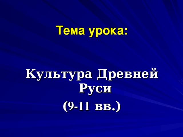 Тема урока:  Культура Древней Руси ( 9-11  вв.)