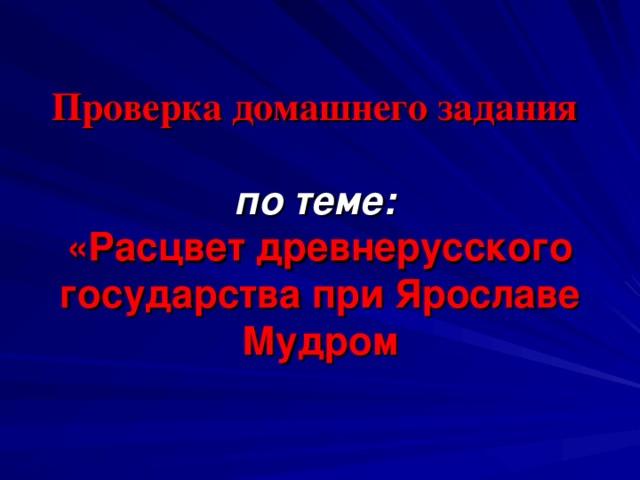 Проверка домашнего задания    по теме:  «Расцвет древнерусского государства при Ярославе Мудром
