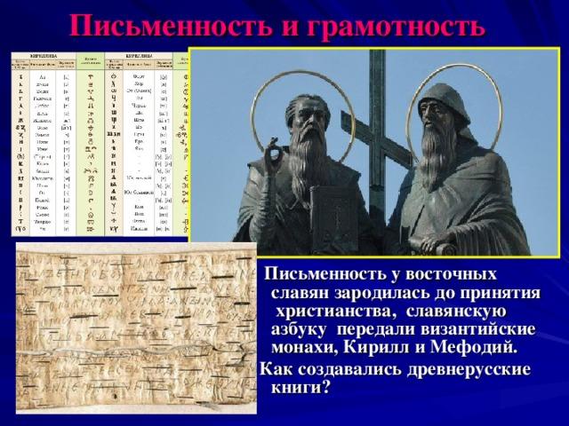 Письменность и грамотность  Письменность у восточных славян зародилась до принятия христианства, славянскую азбуку передали византийские монахи, Кирилл и Мефодий.  Как создавались древнерусские книги?