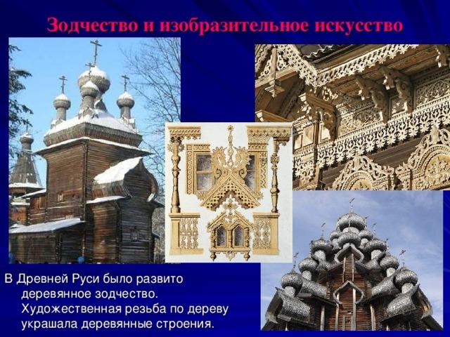 Зодчество и изобразительное искусство В Древней Руси было развито деревянное зодчество. Художественная резьба по дереву украшала деревянные строения.