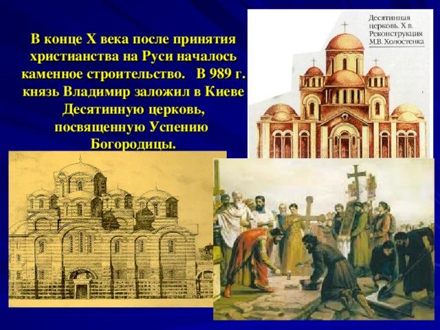 В конце X века после принятия христианства на Руси началось каменное строительство. В 989 г. князь Владимир заложил в Киеве Десятинную церковь, посвященную Успению Богородицы.