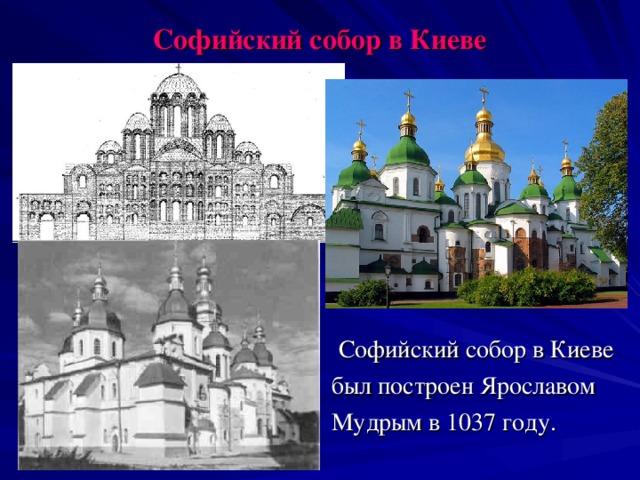 Софийский собор в Киеве  Софийский собор в Киеве был построен Ярославом Мудрым в 1037 году.