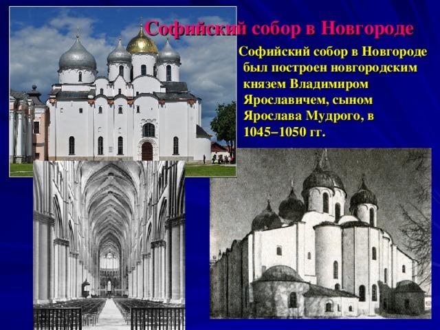 Софийский собор в Новгороде  Софийский собор в Новгороде был построен новгородским князем Владимиром Ярославичем, сыном Ярослава Мудрого, в 1045−1050 гг.