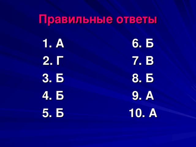 Правильные ответы 1. А 2. Г 3. Б 4. Б 5. Б 6. Б 7. В 8. Б 9. А 10. А