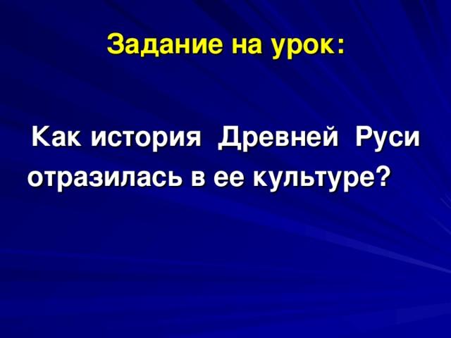 Задание на урок: Как история Древней Руси отразилась в ее культуре?