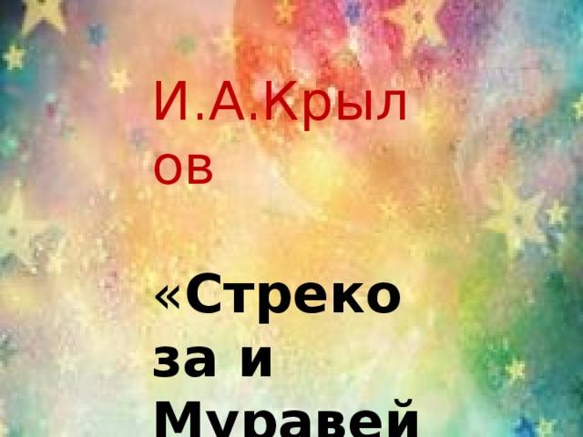И.А.Крылов  « Стрекоза и Муравей »