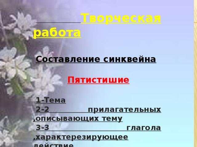 Творческая работа  Составление синквейна  Пятистишие  1-Тема 2-2 прилагательных ,описывающих тему 3-3 глагола ,характерезирующее действие 4-Фраза из 4 слов 5-синоним к теме