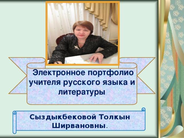 Электронное портфолио учителя русского языка и литературы  Сыздыкбековой Толкын Ширвановны .