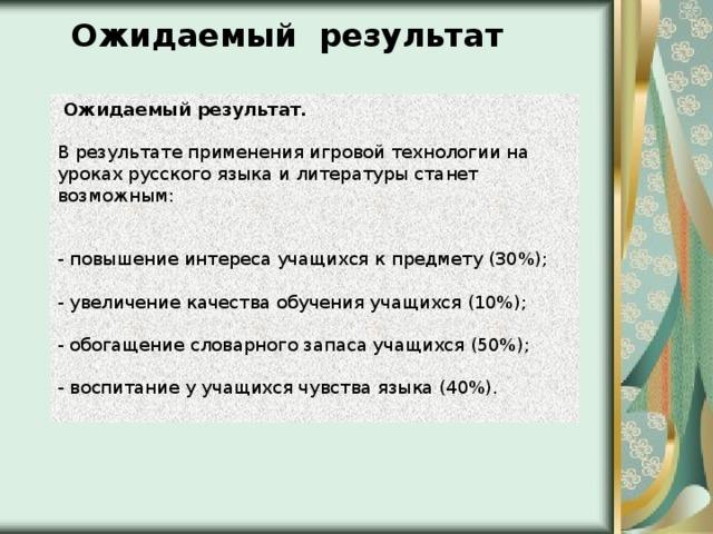 Ожидаемый результат  Ожидаемый результат.  В результате применения игровой технологии на уроках русского языка и литературы станет возможным:    - повышение интереса учащихся к предмету (30%);   - увеличение качества обучения учащихся (10%);   - обогащение словарного запаса учащихся (50%);   - воспитание у учащихся чувства языка (40%).