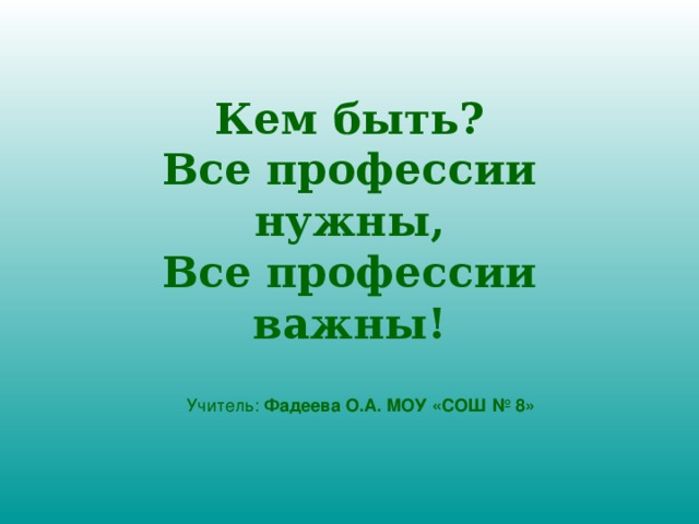 Кем быть?  Все профессии нужны,  Все профессии важны! Учитель: Фадеева О.А. МОУ «СОШ № 8»