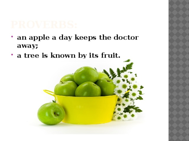 Proverbs: an apple a day keeps the doctor away; a tree is known by its fruit.