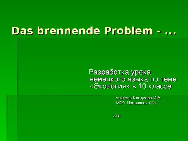 Das brennende Problem  - ...    Разработка урока немецкого языка по теме «Экология» в 10 классе  учитель Кладиева И.А.  МОУ Поповская СОШ  2008