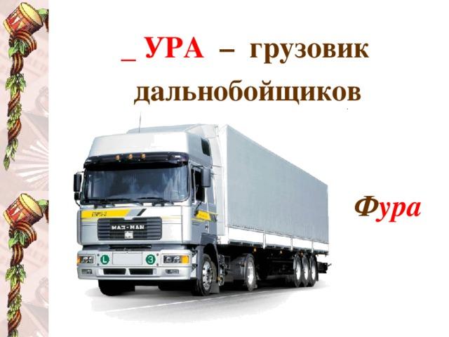 _ УРА  – грузовик дальнобойщиков   Ф ура