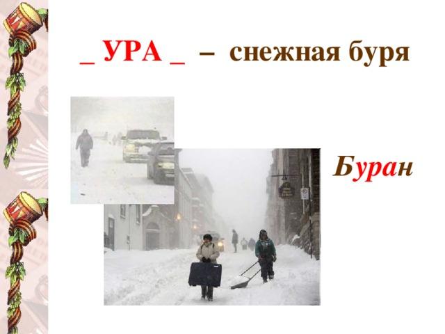_ УРА _  – снежная буря   Б ура н