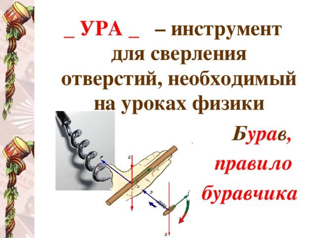_ УРА _  – инструмент для сверления отверстий, необходимый на уроках физики Б ура в , правило буравчика