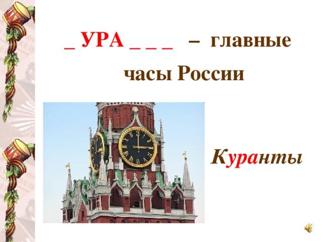 _ УРА _ _ _  – главные часы России   К ура нты