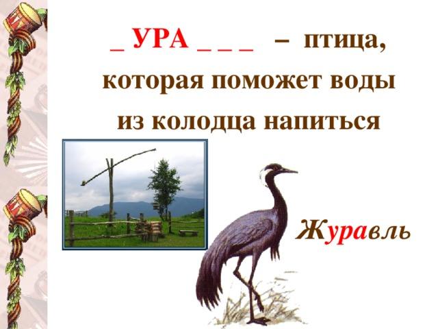_ УРА _ _ _  – птица, которая поможет воды из колодца напиться   Ж ура вль