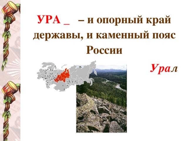 УРА _  – и опорный край державы, и каменный пояс России Ура л