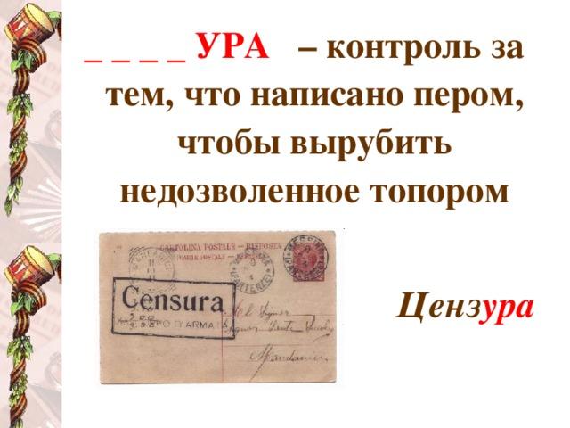 _ _ _ _ УРА  – контроль за тем, что написано пером, чтобы вырубить недозволенное топором  Ценз ура