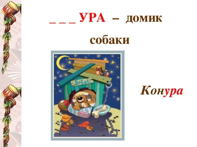 _ _ _ УРА  – домик собаки   Кон ура