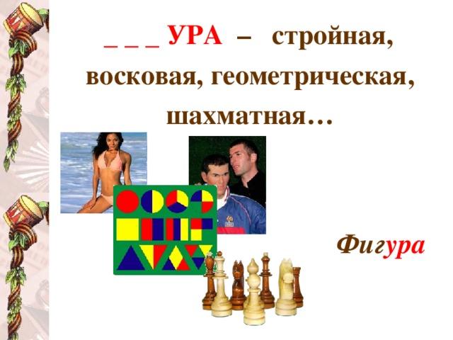 _ _ _ УРА  – стройная, восковая, геометрическая, шахматная…   Фиг ура