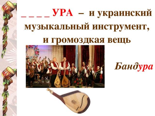 _ _ _ _ УРА  – и украинский музыкальный инструмент, и громоздкая вещь  Банд ура