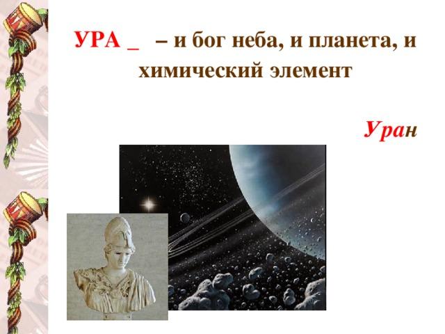 УРА _ – и бог неба, и планета, и химический элемент  Ура н