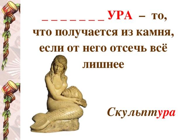_ _ _ _ _ _ _ УРА  – то, что получается из камня, если от него отсечь всё лишнее   Скульпт ура