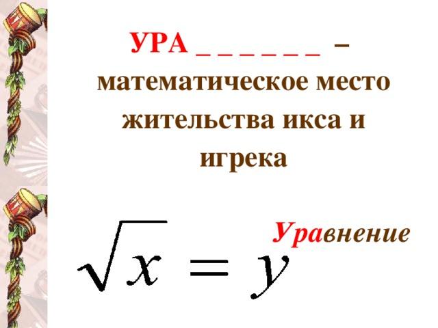 УРА _ _ _ _ _ _  – математическое место жительства икса и игрека  Ура внение