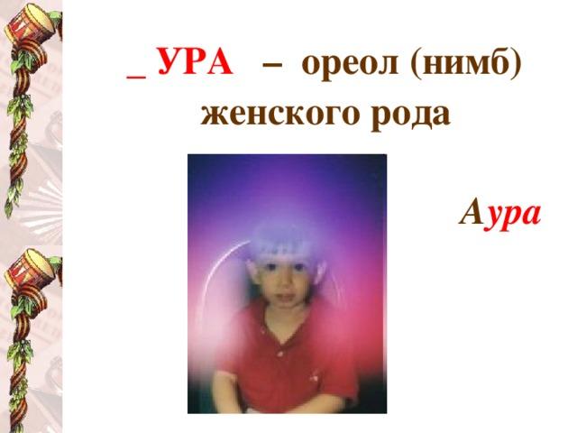 _ УРА  – ореол (нимб) женского рода  А ура