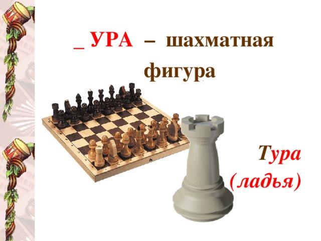 _ УРА  – шахматная фигура   Т ура (ладья)