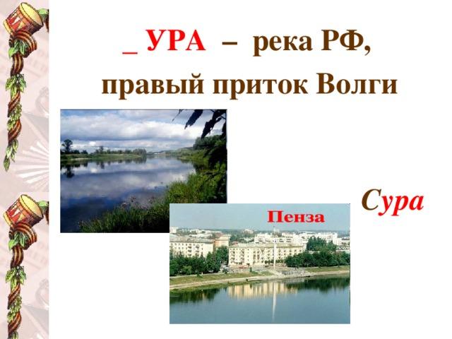 _ УРА  – река РФ, правый приток Волги   С ура