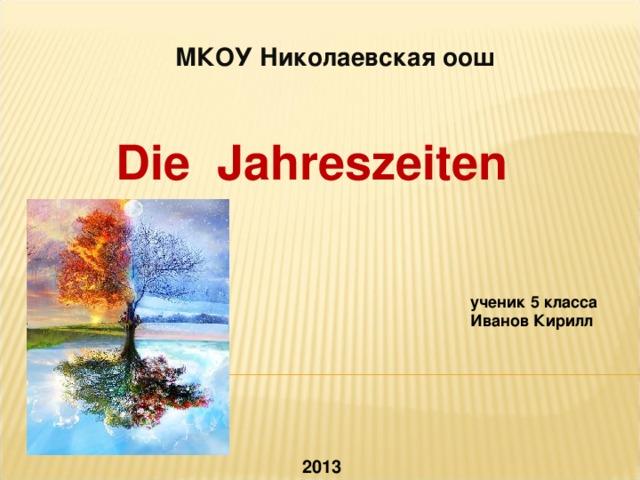 МКОУ Николаевская оош  Die Jahreszeiten ученик 5 класса Иванов Кирилл  2013