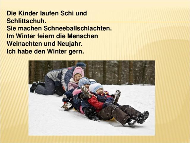 Die Kinder laufen Schi und Schlittschuh. Sie machen Schneeballschlachten. Im Winter feiern die Menschen Weinachten und Neujahr. Ich habe den Winter gern.
