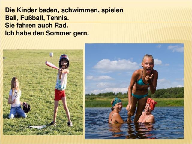 Die Kinder baden, schwimmen, spielen Ball, Fußball, Tennis. Sie fahren auch Rad. Ich habe den Sommer gern.