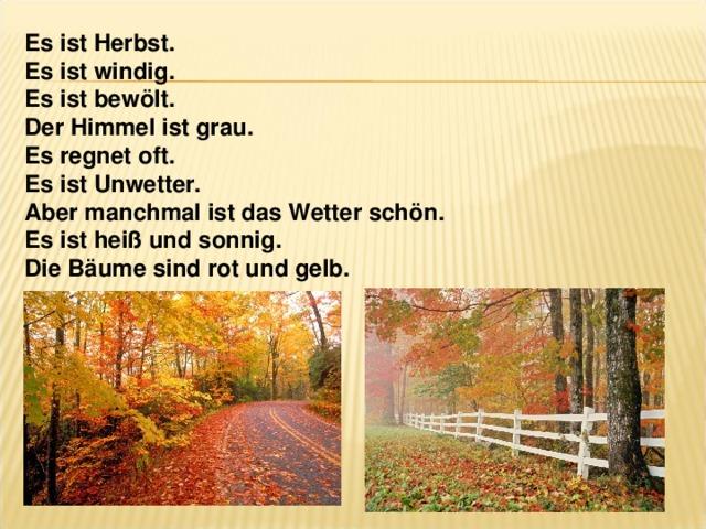 Es ist Herbst. Es ist windig. Es ist bewölt. Der Himmel ist grau. Es regnet oft. Es ist Unwetter. Aber manchmal ist das Wetter schön. Es ist heiß und sonnig. Die Bäume sind rot und gelb.