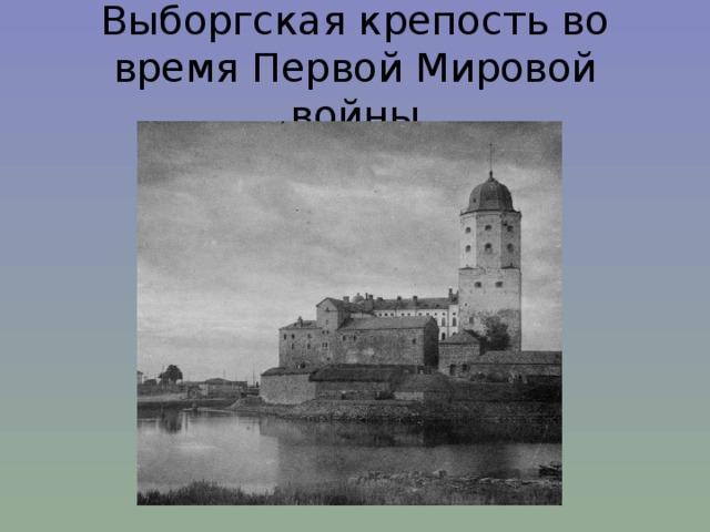 Выборгская крепость во время Первой Мировой войны
