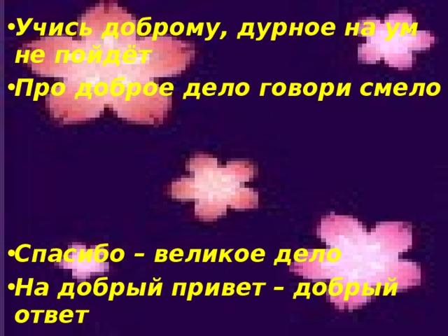 Учись доброму, дурное на ум не пойдёт Про доброе дело говори смело     Спасибо – великое дело На добрый привет – добрый ответ