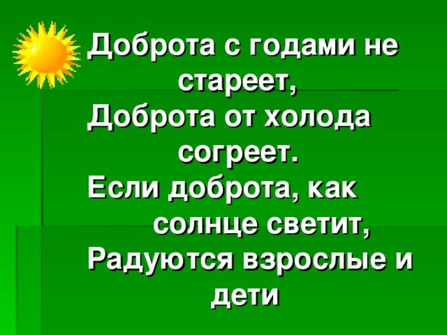 Доброта с годами не  стареет,  Доброта от холода  согреет.  Если доброта, как  солнце светит,  Радуются взрослые и  дети