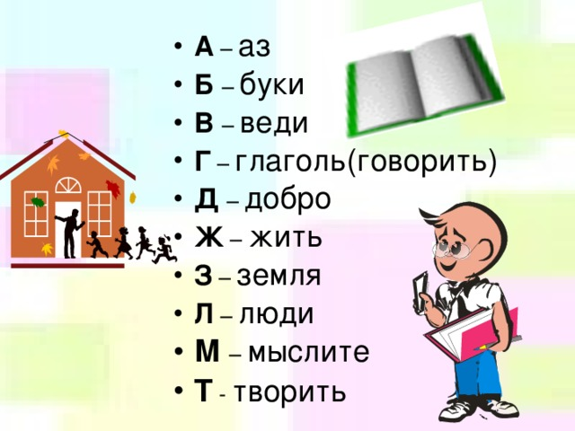 А – аз Б – буки В – веди Г – глаголь(говорить) Д – добро Ж – жить З – земля Л – люди М – мыслите Т - творить