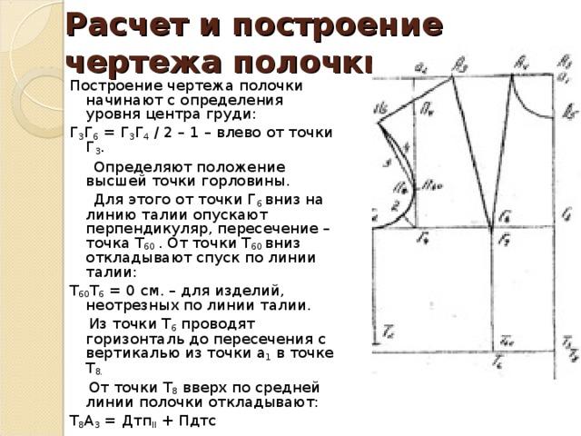 Расчет и построение чертежа полочки. Построение чертежа полочки начинают с определения уровня центра груди: Г 3 Г 6 = Г 3 Г 4 / 2 – 1 – влево от точки Г 3 .  Определяют положение высшей точки горловины.  Для этого от точки Г 6 вниз на линию талии опускают перпендикуляр, пересечение – точка Т 60 . От точки Т 60 вниз откладывают спуск по линии талии: Т 60 Т 6 = 0 см. – для изделий, неотрезных по линии талии.  Из точки Т 6 проводят горизонталь до пересечения с вертикалью из точки a 1 в точке Т 8.      От точки Т 8 вверх по средней линии полочки откладывают: Т 8 А 3 = Дтп II + Пдтс