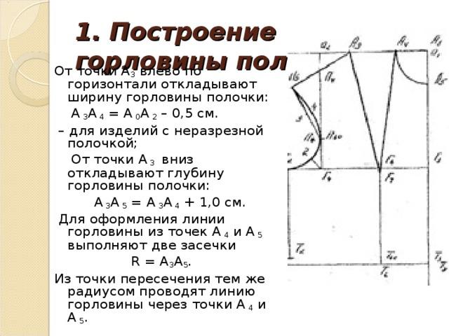 1. Построение горловины полочки.   От точки А 3 влево по горизонтали откладывают ширину горловины полочки:  А 3 А 4 = А 0 А 2 – 0,5 см. – для изделий с неразрезной полочкой;  От точки А 3 вниз откладывают глубину горловины полочки:  А 3 А 5 = А 3 А 4 + 1,0 см.  Для оформления линии горловины из точек А 4 и А 5 выполняют две засечки  R = А 3 А 5 . Из точки пересечения тем же радиусом проводят линию горловины через точки А 4 и А 5 .