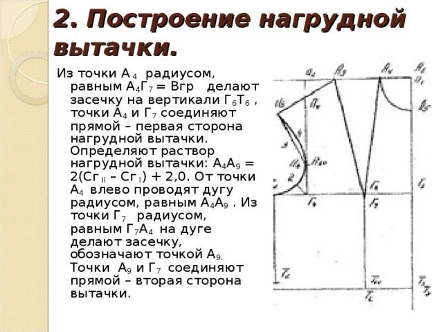 2.  Построение нагрудной вытачки. Из точки А 4 радиусом, равным А 4 Г 7 = Вгр делают засечку на вертикали Г 6 Т 6 , точки А 4 и Г 7 соединяют прямой – первая сторона нагрудной вытачки. Определяют раствор нагрудной вытачки: А 4 А 9 = 2(Сг  II – Сг  I ) + 2,0. От точки А 4 влево проводят дугу радиусом, равным А 4 А 9 . Из точки Г 7 радиусом, равным Г 7 А 4 на дуге делают засечку, обозначают точкой А 9. Точки А 9 и Г 7 соединяют прямой – вторая сторона вытачки.