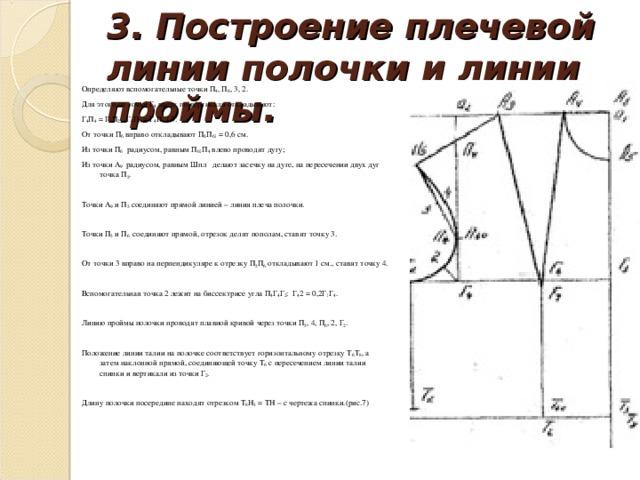 3. Построение плечевой линии полочки и линии проймы. Определяют вспомогательные точки П 4 , П 6 , 3, 2. Для этого от точки Г 4 вверх по вертикали откладывают: Г 4 П 4 = Г 1 П 2 ; Г 4 П 6 = Г 4 П 4 / 3. От точки П 6 вправо откладывают П 6 П 61 = 0,6 см. Из точки П 6 радиусом, равным П 61 П 4 влево проводят дугу; Из точки А 9 радиусом, равным Шпл делают засечку на дуге, на пересечении двух дуг точка П 5 .  Точки А 9 и П 5 соединяют прямой линией – линия плеча полочки. Точки П 5 и П 6 соединяют прямой, отрезок делят пополам, ставят точку 3.  От точки 3 вправо на перпендикуляре к отрезку П 5 П 6 откладывают 1 см., ставят точку 4.  Вспомогательная точка 2 лежит на биссектрисе угла П 4 Г 4 Г 2 : Г 4 2 = 0,2Г 1 Г 4 .  Линию проймы полочки проводят плавной кривой через точки П 5 , 4, П 6 , 2, Г 2 .  Положение линии талии на полочке соответствует горизонтальному отрезку Т 6 Т 8 , а затем наклонной прямой, соединяющей точку Т 6 с пересечением линии талии спинки и вертикали из точки Г 2 .  Длину полочки посередине находят отрезком Т 8 Н 3 = ТН – с чертежа спинки.(рис.7)