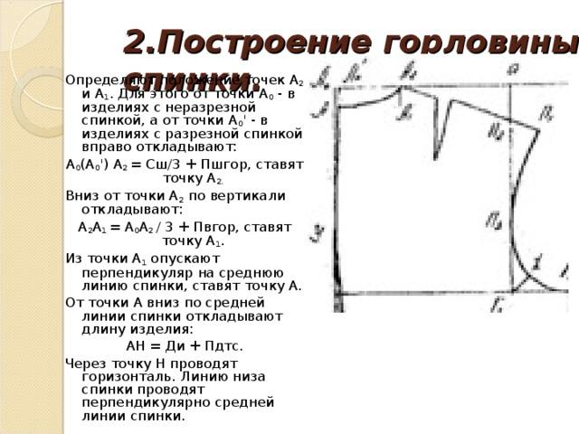 2.Построение горловины спинки.   Определяют положение точек А 2 и А 1 . Для этого от точки А 0 - в изделиях с неразрезной спинкой, а от точки А 0 ' - в изделиях с разрезной спинкой вправо откладывают: А 0 (А 0 ') А 2 = Сш/3 + Пшгор, ставят точку А 2. Вниз от точки А 2 по вертикали откладывают: А 2 А 1 = А 0 А 2 / 3 + Пвгор, ставят точку А 1 . Из точки А 1 опускают перпендикуляр на среднюю линию спинки, ставят точку А. От точки А вниз по средней линии спинки откладывают длину изделия: АН = Ди + Пдтс. Через точку Н проводят горизонталь. Линию низа спинки проводят перпендикулярно средней линии спинки.