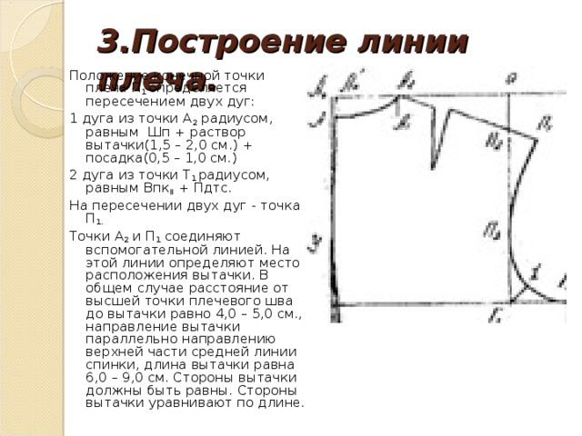 3.Построение линии плеча.   Положение конечной точки плеча П 1 определяется пересечением двух дуг: 1 дуга из точки А 2 радиусом, равным Шп + раствор вытачки(1,5 – 2,0 см.) + посадка(0,5 – 1,0 см.) 2 дуга из точки Т 1 радиусом, равным Впк II + Пдтс. На пересечении двух дуг - точка П 1.  Точки А 2 и П 1 соединяют вспомогательной линией. На этой линии определяют место расположения вытачки. В общем случае расстояние от высшей точки плечевого шва до вытачки равно 4,0 – 5,0 см., направление вытачки параллельно направлению верхней части средней линии спинки, длина вытачки равна 6,0 – 9,0 см. Стороны вытачки должны быть равны. Стороны вытачки уравнивают по длине.