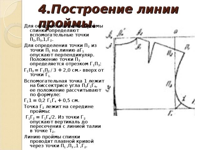 4.Построение линии проймы. Для оформления линии проймы спинки определяют вспомогательные точки П 2 ,П 3 ,1,Г 2 . Для определения точки П 2 из точки П 1 на линию аГ 1 опускают перпендикуляр. Положение точки П 3 определяется отрезком Г 1 П 3 : Г 1 П 3 = Г 1 П 2 / 3 + 2,0 см.- вверх от точки Г 1. Вспомогательная точка 1 лежит на биссектрисе угла П 3 Г 1 Г 4 , ее положение рассчитывают по формуле: Г 1 1 = 0,2 Г 1 Г 4 + 0,5 см. Точка Г 2 лежит на середине проймы:  Г 1 Г 2 = Г 1 Г 4 /2. Из точки Г 2 опускают вертикаль до пересечения с линией талии в точке Т 2 . Линию проймы спинки проводят плавной кривой через точки П 1 ,П 3 ,1 ,Г 2 .